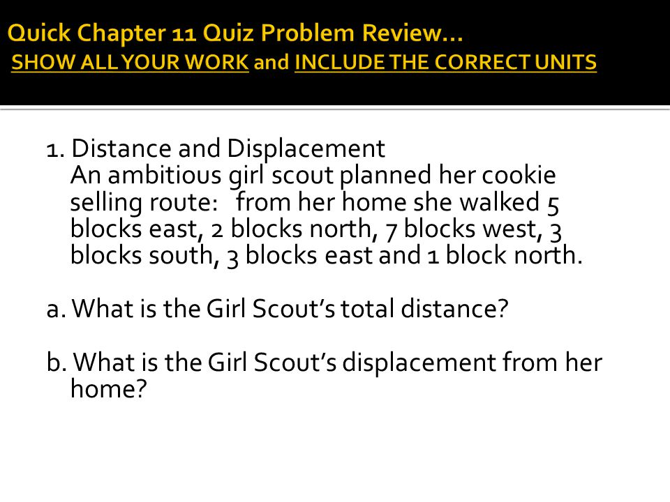 1. Distance and Displacement An ambitious girl scout planned her cookie selling route: from her home she walked 5 blocks east, 2 blocks north, 7 block