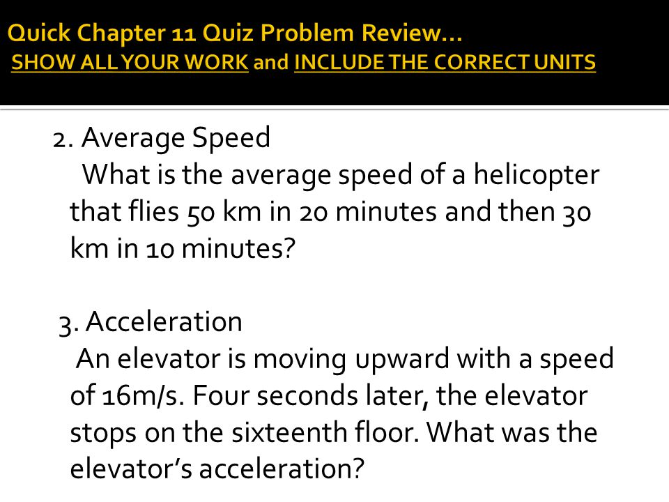 2. Average Speed What is the average speed of a helicopter that flies 50 km in 20 minutes and then 30 km in 10 minutes? 3. Acceleration An elevator is