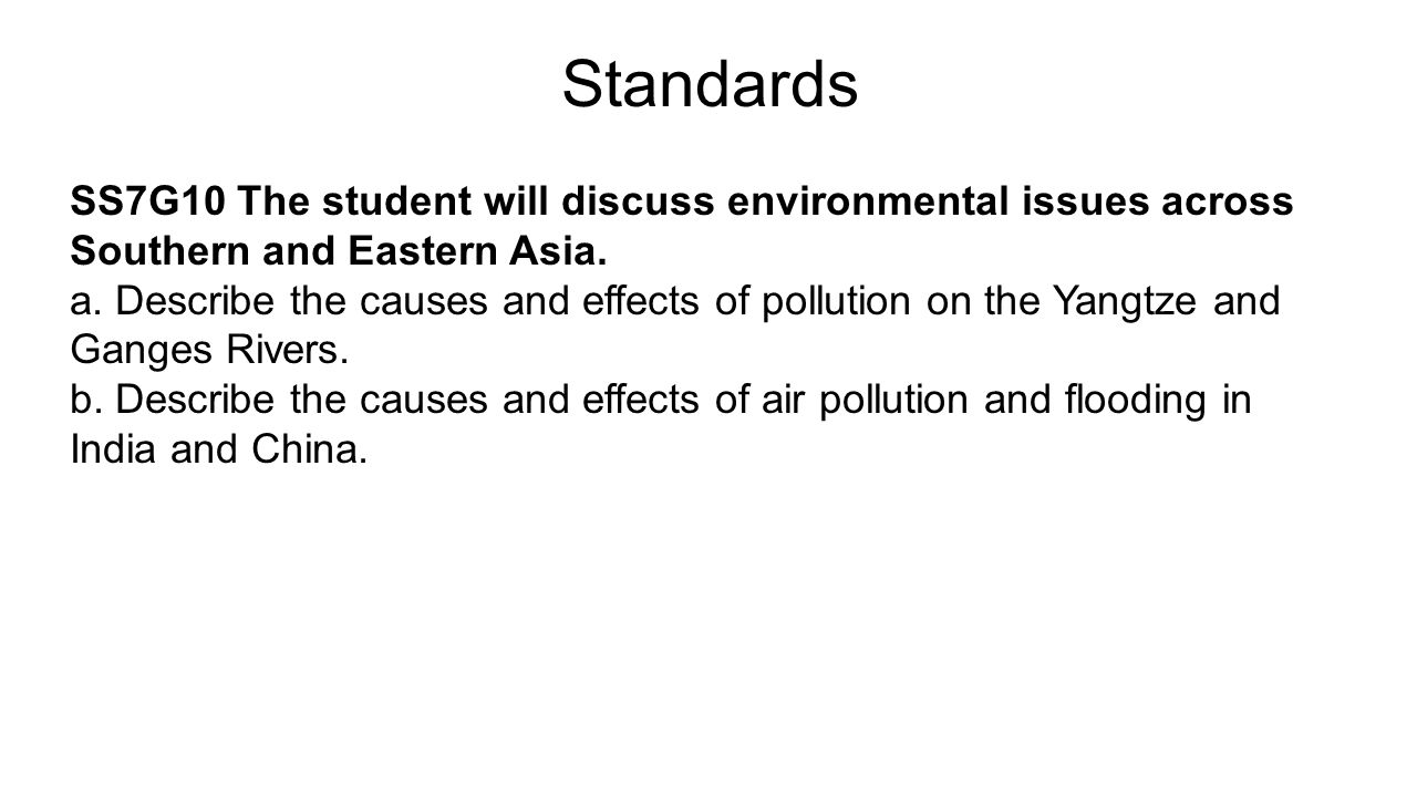Standards SS7G10 The student will discuss environmental issues across Southern and Eastern Asia. a. Describe the causes and effects of pollution on th