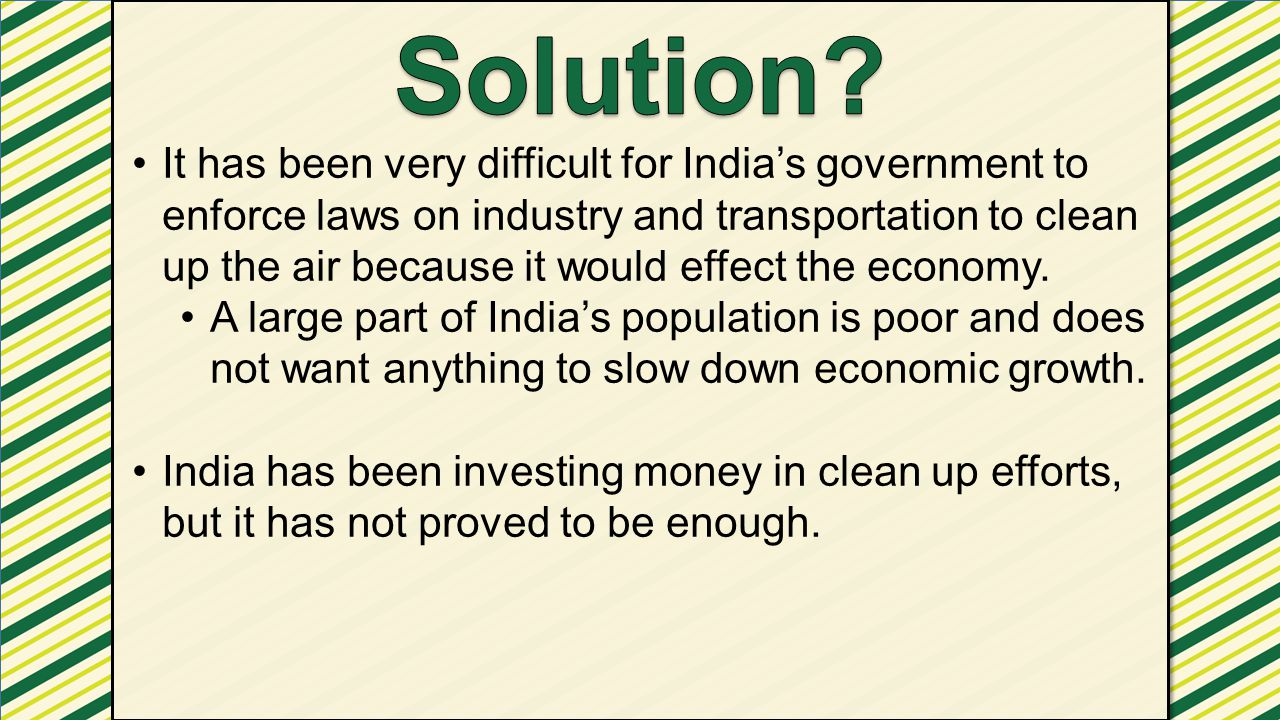 It has been very difficult for India's government to enforce laws on industry and transportation to clean up the air because it would effect the econo