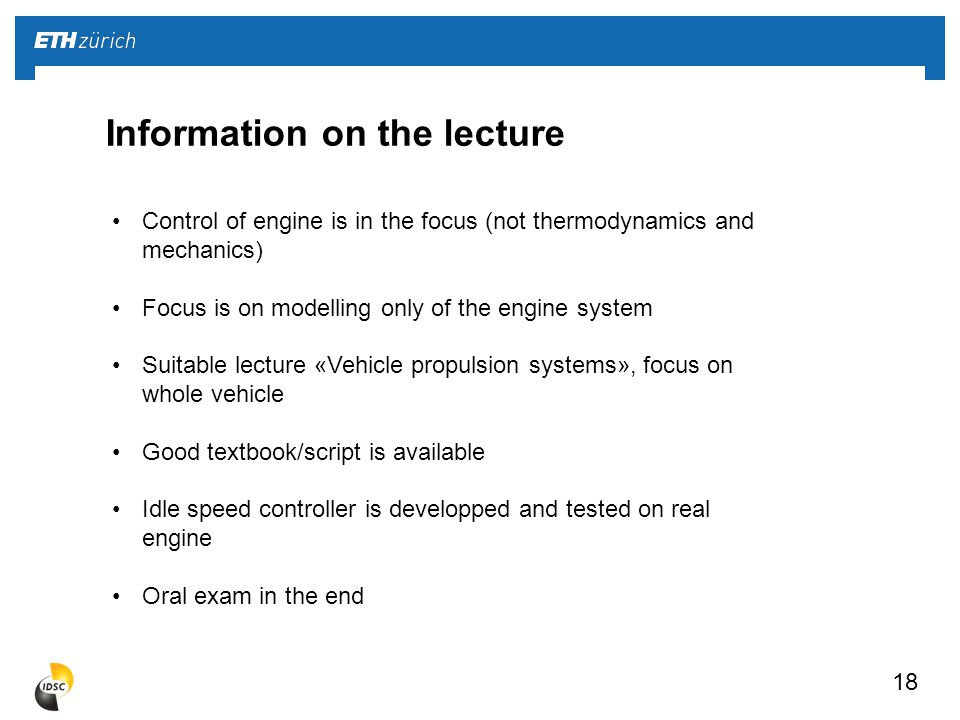 18 Information on the lecture Control of engine is in the focus (not thermodynamics and mechanics) Focus is on modelling only of the engine system Suitable lecture «Vehicle propulsion systems», focus on whole vehicle Good textbook/script is available Idle speed controller is developped and tested on real engine Oral exam in the end