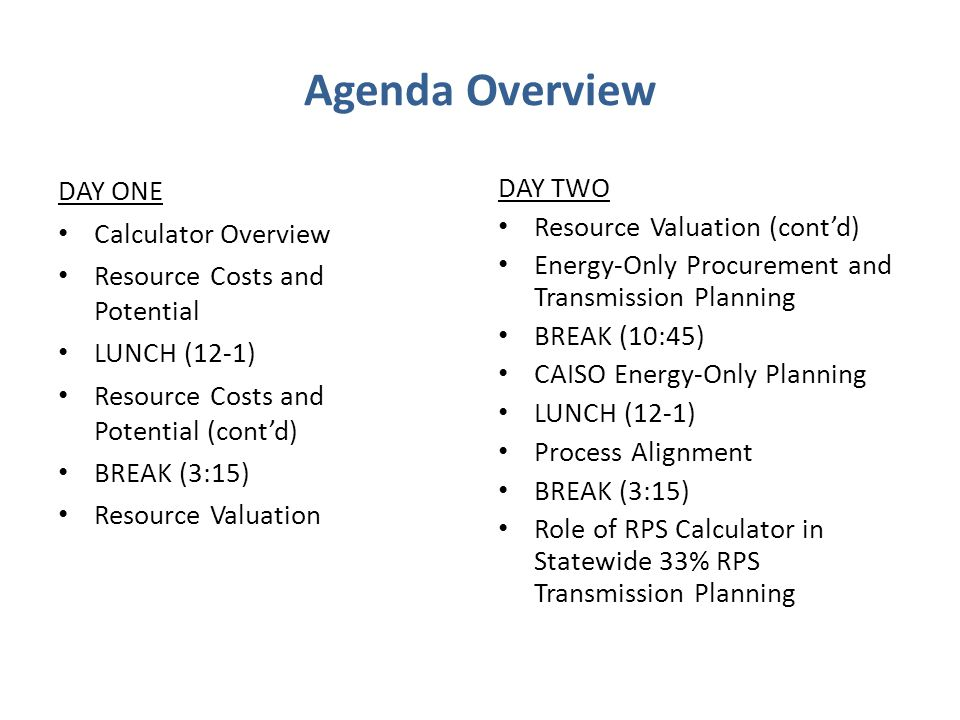 Agenda Overview DAY ONE Calculator Overview Resource Costs and Potential LUNCH (12-1) Resource Costs and Potential (cont'd) BREAK (3:15) Resource Valuation DAY TWO Resource Valuation (cont'd) Energy-Only Procurement and Transmission Planning BREAK (10:45) CAISO Energy-Only Planning LUNCH (12-1) Process Alignment BREAK (3:15) Role of RPS Calculator in Statewide 33% RPS Transmission Planning