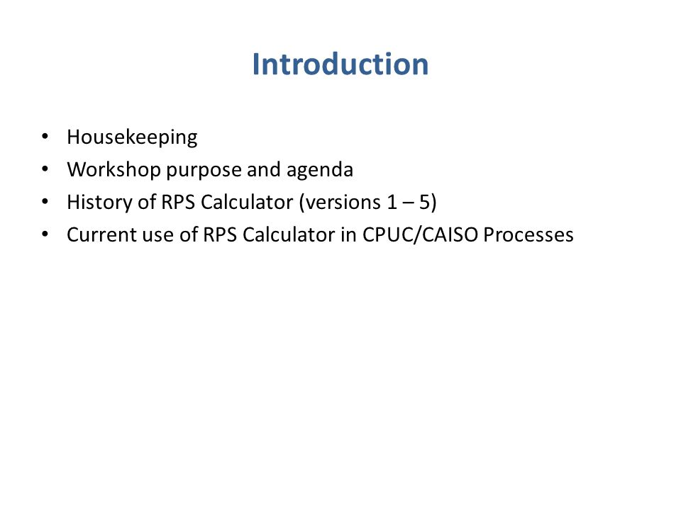 Introduction Housekeeping Workshop purpose and agenda History of RPS Calculator (versions 1 – 5) Current use of RPS Calculator in CPUC/CAISO Processes