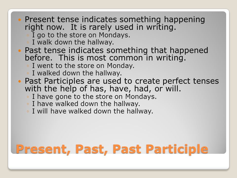 Present, Past, Past Participle Present tense indicates something happening right now.