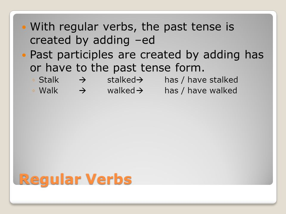 Regular Verbs With regular verbs, the past tense is created by adding –ed Past participles are created by adding has or have to the past tense form.
