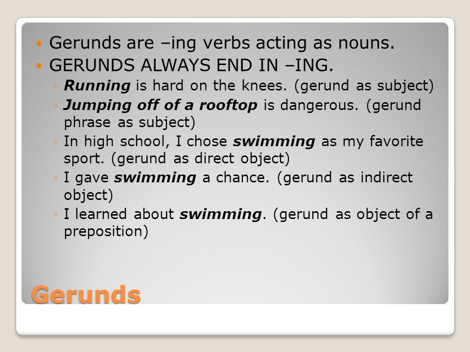Gerunds Gerunds are –ing verbs acting as nouns. GERUNDS ALWAYS END IN –ING.