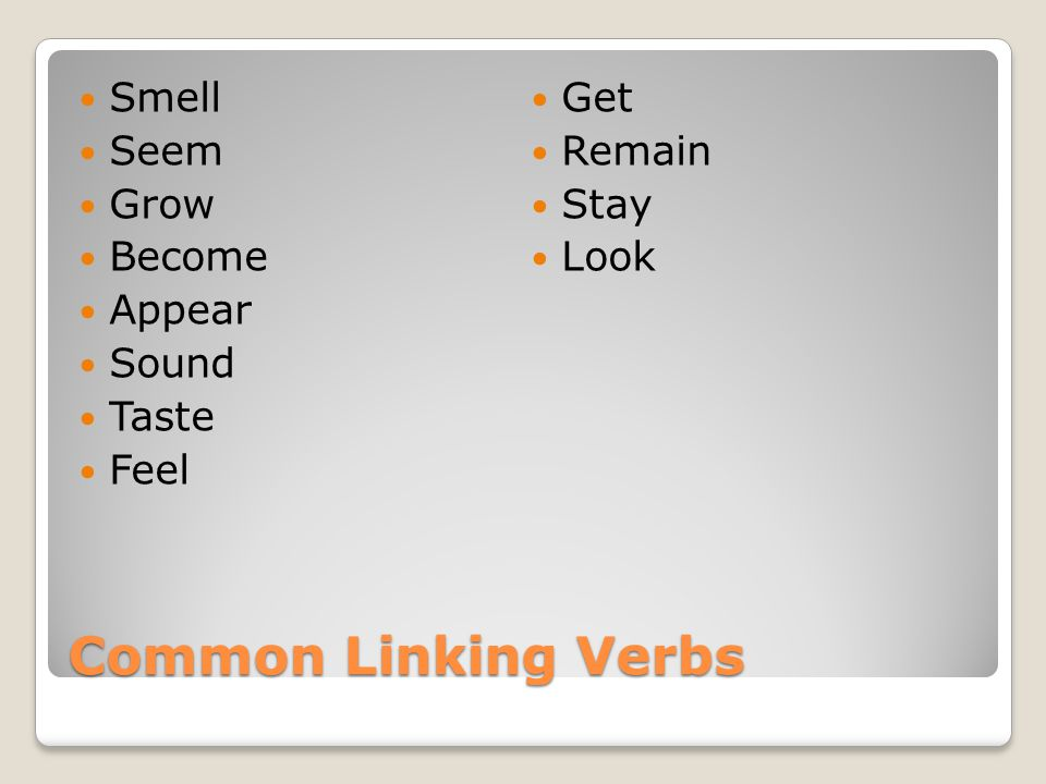 Common Linking Verbs Smell Seem Grow Become Appear Sound Taste Feel Get Remain Stay Look