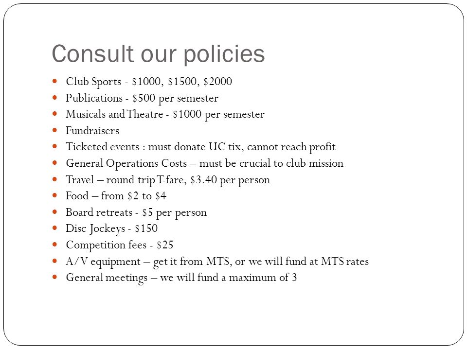 Consult our policies Club Sports - $1000, $1500, $2000 Publications - $500 per semester Musicals and Theatre - $1000 per semester Fundraisers Ticketed events : must donate UC tix, cannot reach profit General Operations Costs – must be crucial to club mission Travel – round trip T-fare, $3.40 per person Food – from $2 to $4 Board retreats - $5 per person Disc Jockeys - $150 Competition fees - $25 A/V equipment – get it from MTS, or we will fund at MTS rates General meetings – we will fund a maximum of 3