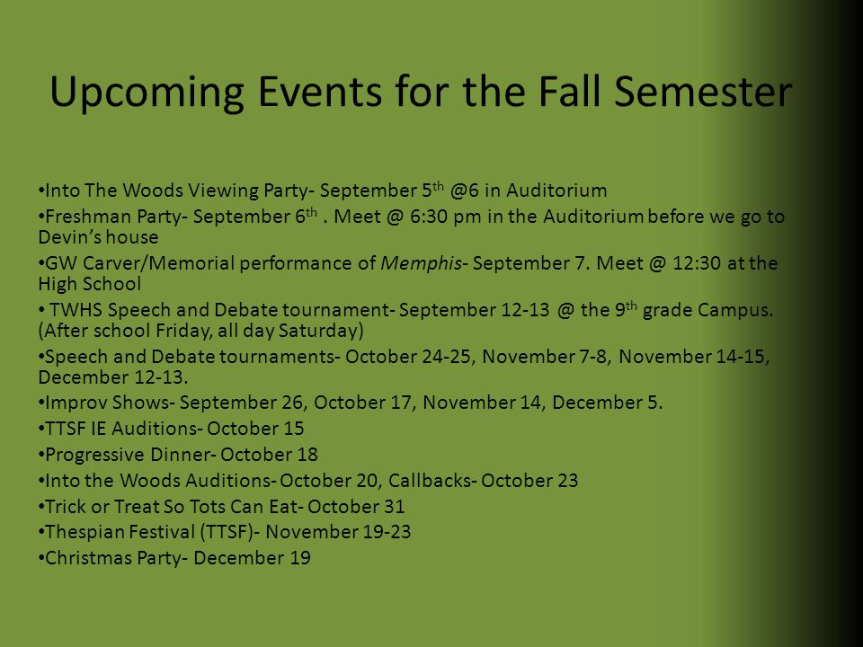 Upcoming Events for the Fall Semester Into The Woods Viewing Party- September 5 th @6 in Auditorium Freshman Party- September 6 th.