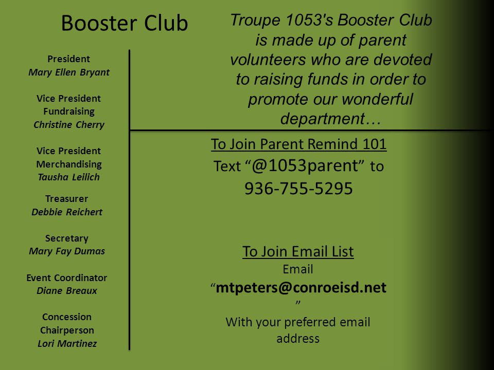 Booster Club Troupe 1053 s Booster Club is made up of parent volunteers who are devoted to raising funds in order to promote our wonderful department… President Mary Ellen Bryant Vice President Fundraising Christine Cherry Vice President Merchandising Tausha Leilich Treasurer Debbie Reichert Secretary Mary Fay Dumas Event Coordinator Diane Breaux Concession Chairperson Lori Martinez To Join Parent Remind 101 Text @1053parent to 936-755-5295 To Join Email List Email mtpeters@conroeisd.net With your preferred email address