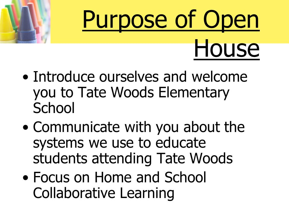 Purpose of Open House Introduce ourselves and welcome you to Tate Woods Elementary School Communicate with you about the systems we use to educate students attending Tate Woods Focus on Home and School Collaborative Learning