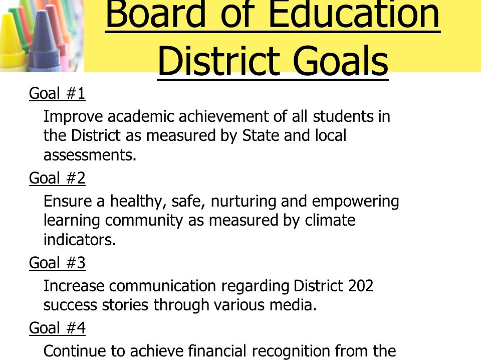 Board of Education District Goals Goal #1 Improve academic achievement of all students in the District as measured by State and local assessments.