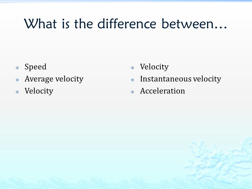 What is the difference between…  Speed  Average velocity  Velocity  Instantaneous velocity  Acceleration