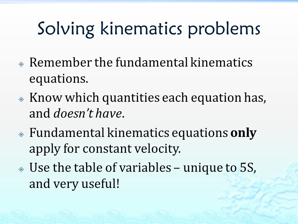 Solving kinematics problems  Remember the fundamental kinematics equations.
