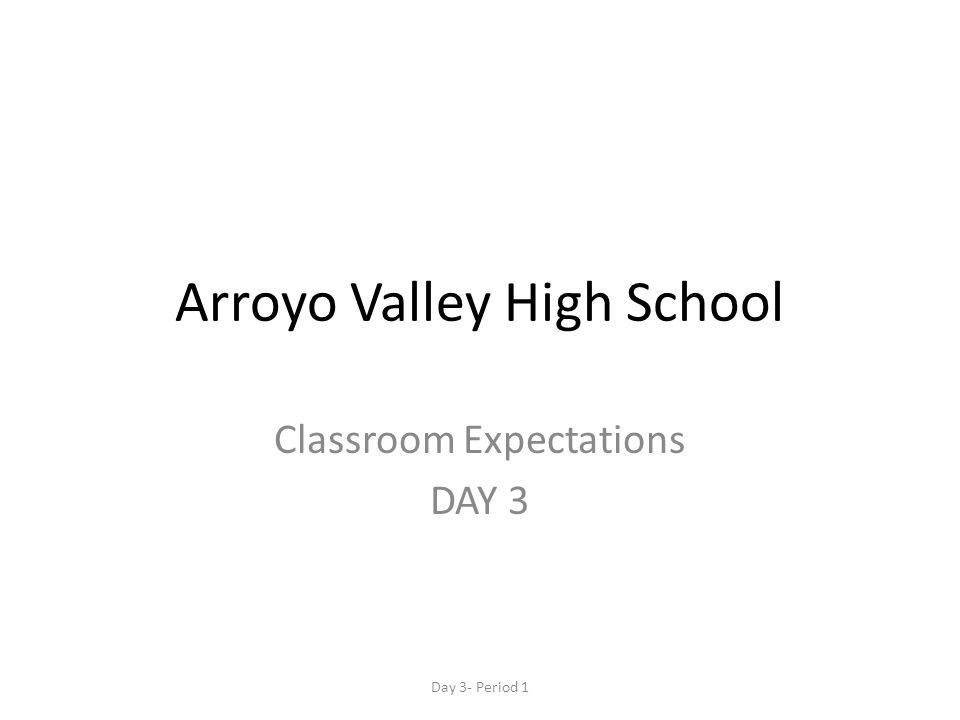 Arroyo Valley High School Classroom Expectations DAY 3 Day 3- Period 1