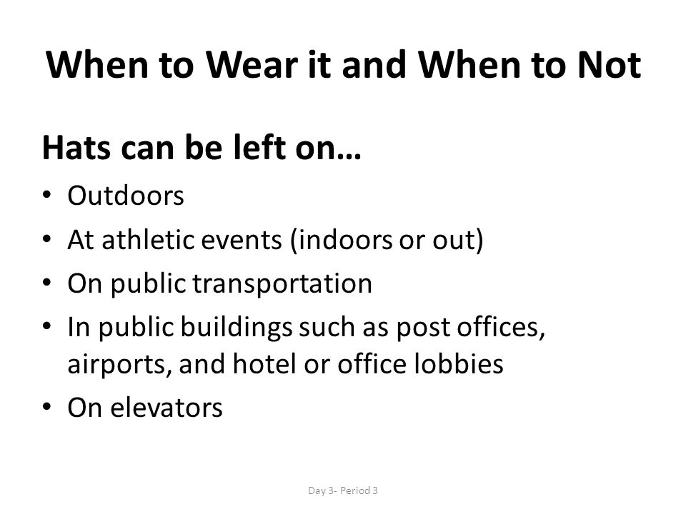 When to Wear it and When to Not Hats can be left on… Outdoors At athletic events (indoors or out) On public transportation In public buildings such as post offices, airports, and hotel or office lobbies On elevators Day 3- Period 3