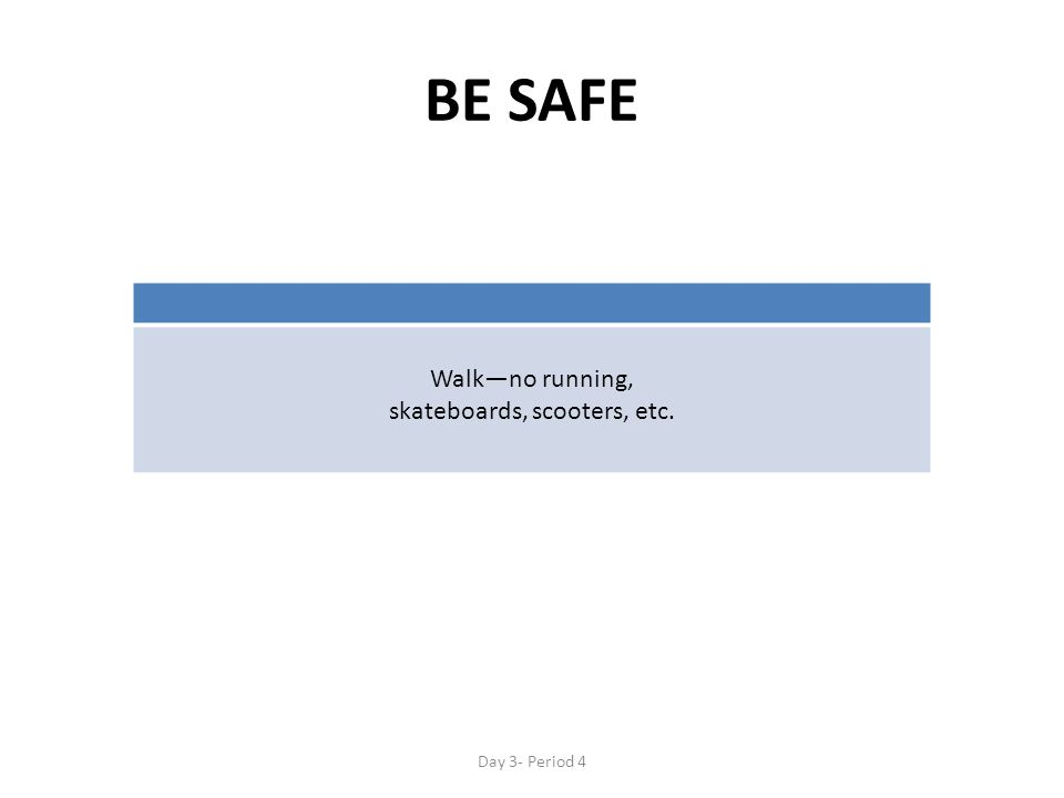 BE SAFE Walk—no running, skateboards, scooters, etc. Day 3- Period 4