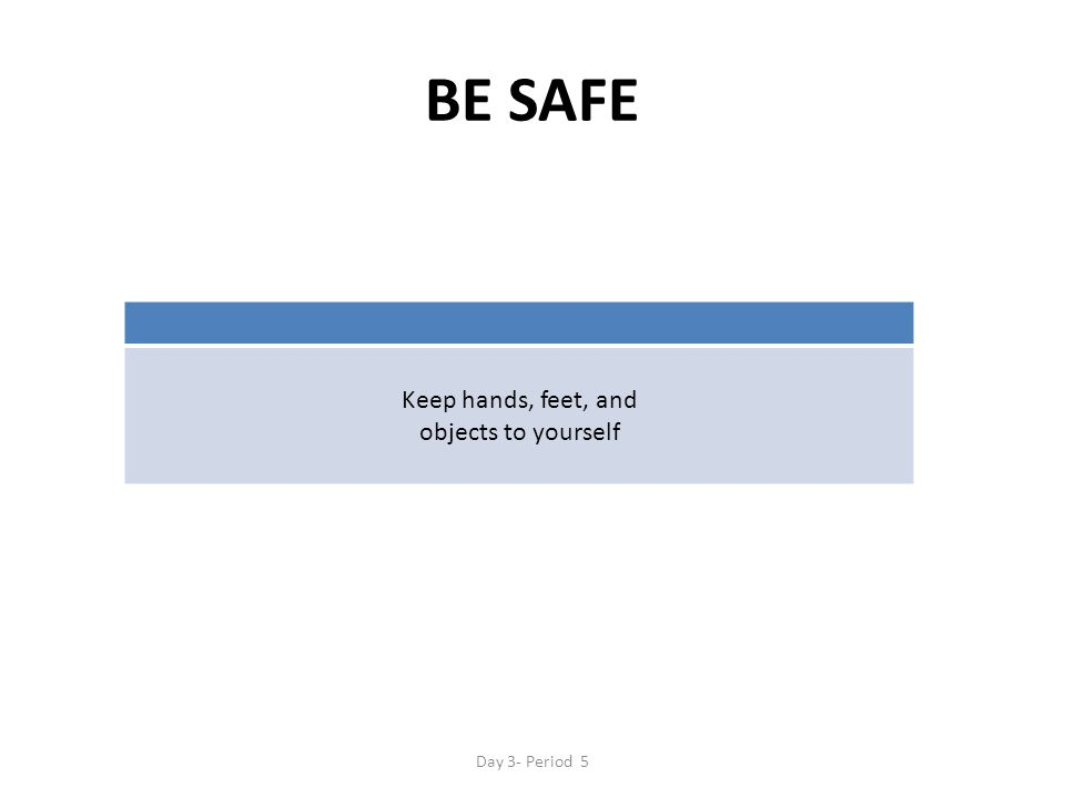 BE SAFE Keep hands, feet, and objects to yourself Day 3- Period 5