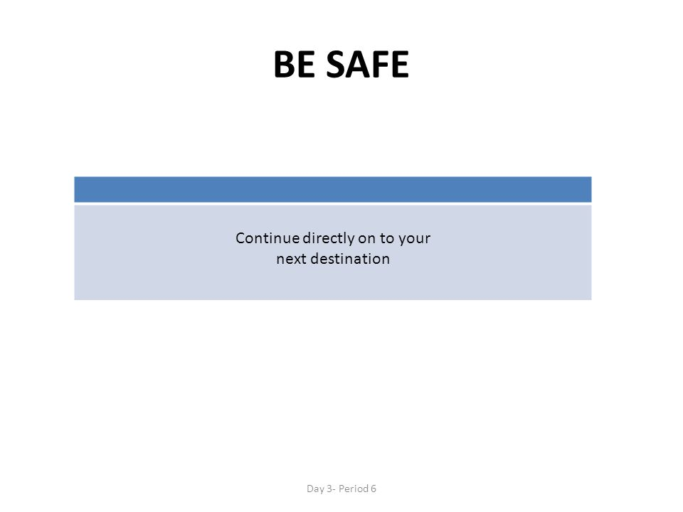 BE SAFE Continue directly on to your next destination Day 3- Period 6