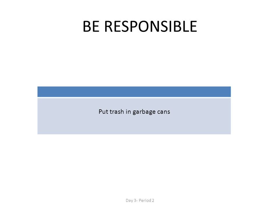 BE RESPONSIBLE Put trash in garbage cans Day 3- Period 2