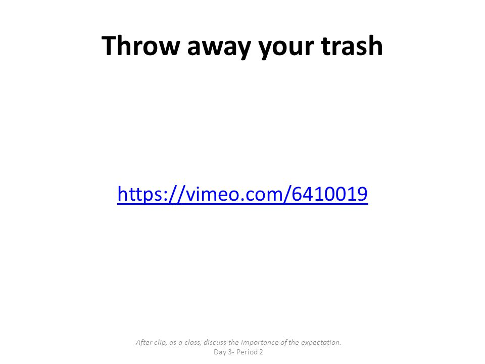 Throw away your trash https://vimeo.com/6410019 After clip, as a class, discuss the importance of the expectation.