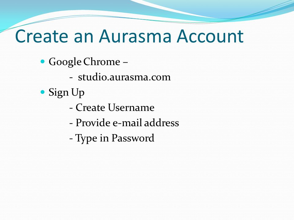 Create an Aurasma Account Google Chrome – - studio.aurasma.com Sign Up - Create Username - Provide e-mail address - Type in Password