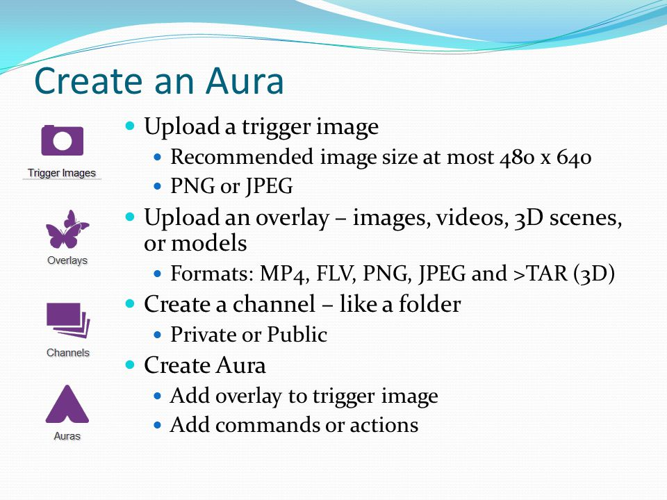 Create an Aura Upload a trigger image Recommended image size at most 480 x 640 PNG or JPEG Upload an overlay – images, videos, 3D scenes, or models Formats: MP4, FLV, PNG, JPEG and >TAR (3D) Create a channel – like a folder Private or Public Create Aura Add overlay to trigger image Add commands or actions