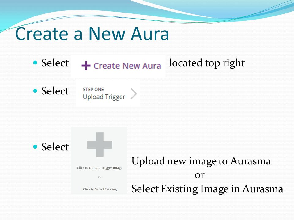 Create a New Aura Select located top right Select Upload new image to Aurasma or Select Existing Image in Aurasma