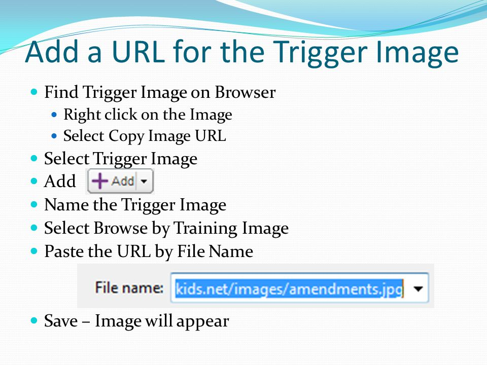 Add a URL for the Trigger Image Find Trigger Image on Browser Right click on the Image Select Copy Image URL Select Trigger Image Add Name the Trigger Image Select Browse by Training Image Paste the URL by File Name Save – Image will appear