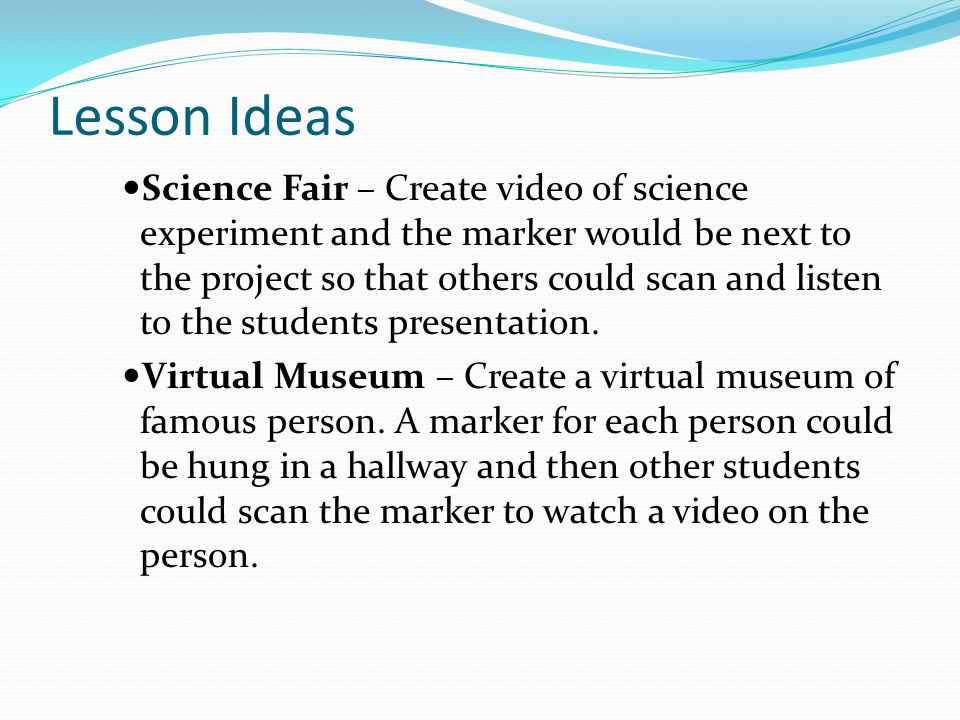 Lesson Ideas Science Fair – Create video of science experiment and the marker would be next to the project so that others could scan and listen to the students presentation.