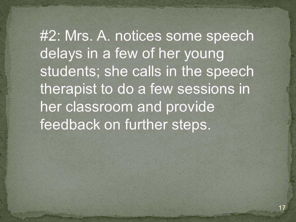 #2: Mrs. A. notices some speech delays in a few of her young students; she calls in the speech therapist to do a few sessions in her classroom and pro