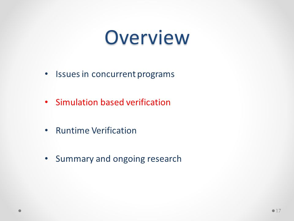 Overview Issues in concurrent programs Simulation based verification Runtime Verification Summary and ongoing research 17