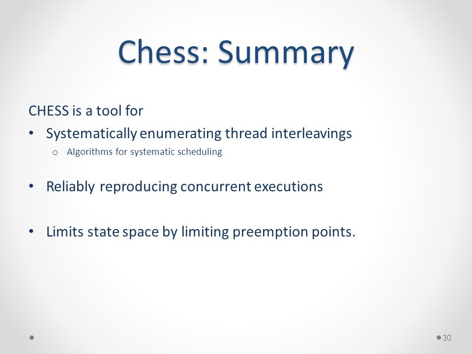 Chess: Summary CHESS is a tool for Systematically enumerating thread interleavings o Algorithms for systematic scheduling Reliably reproducing concurrent executions Limits state space by limiting preemption points.