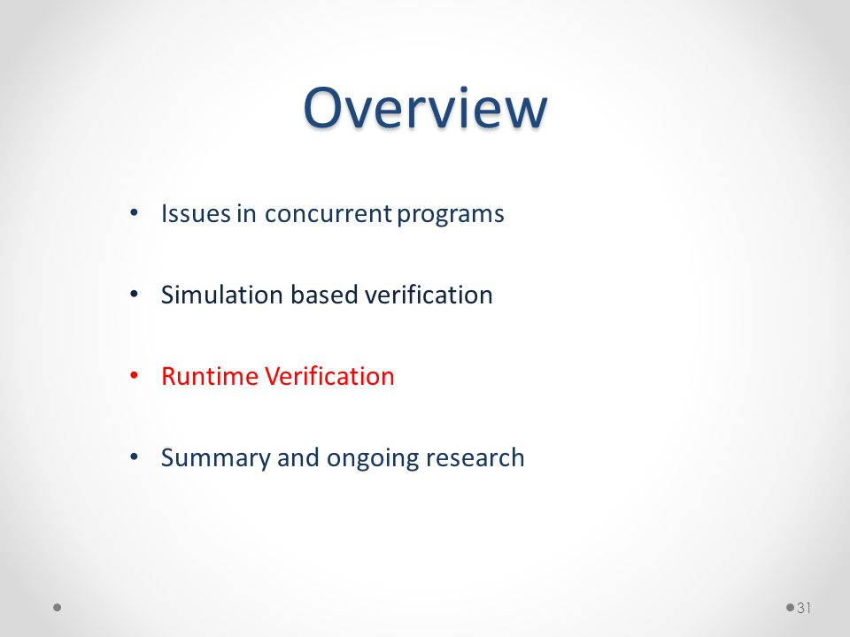 Overview Issues in concurrent programs Simulation based verification Runtime Verification Summary and ongoing research 31