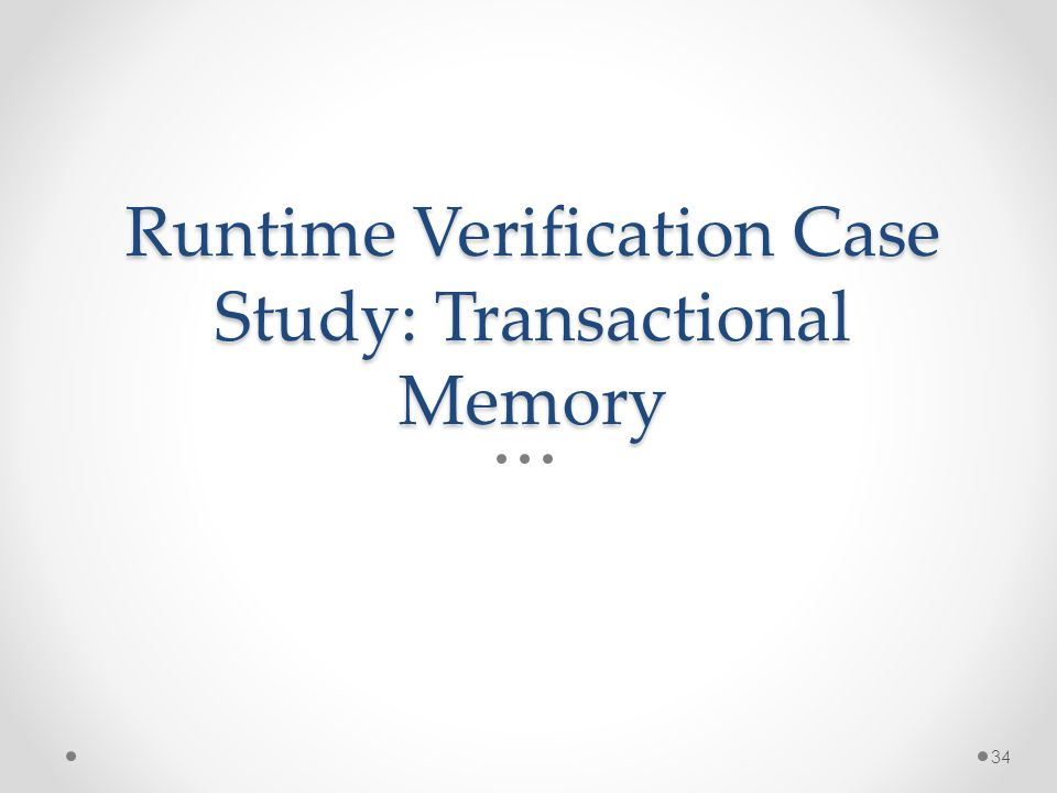 Runtime Verification Case Study: Transactional Memory 34