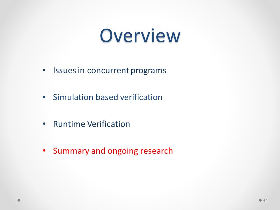Overview Issues in concurrent programs Simulation based verification Runtime Verification Summary and ongoing research 44