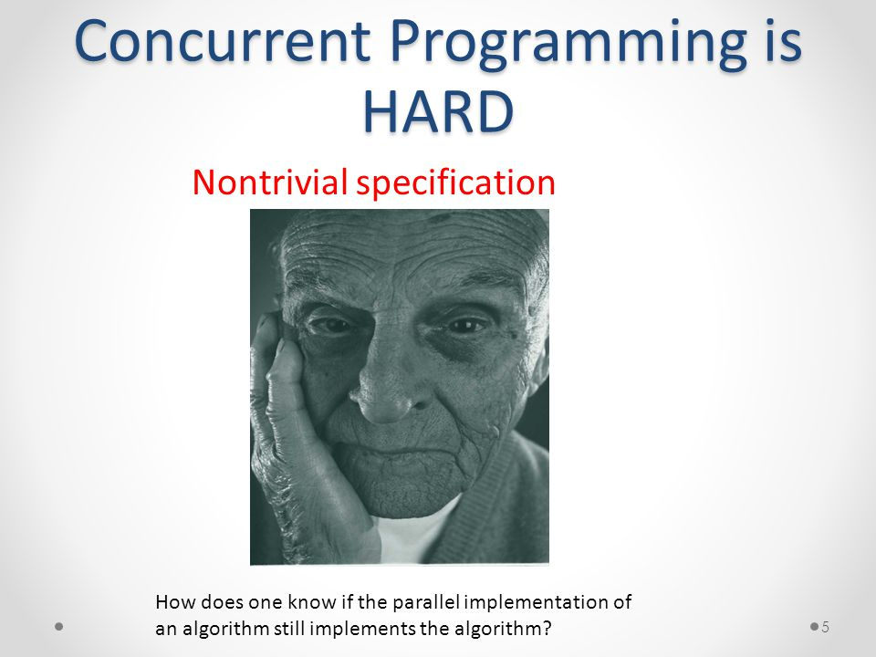Concurrent Programming is HARD 5 Nontrivial specification How does one know if the parallel implementation of an algorithm still implements the algorithm