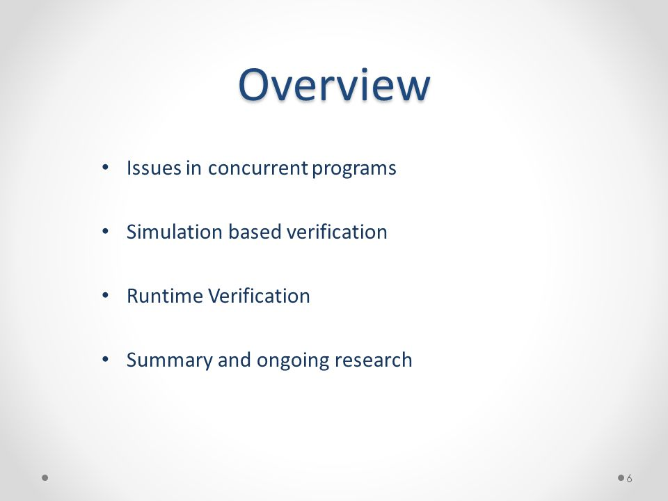 Overview Issues in concurrent programs Simulation based verification Runtime Verification Summary and ongoing research 6