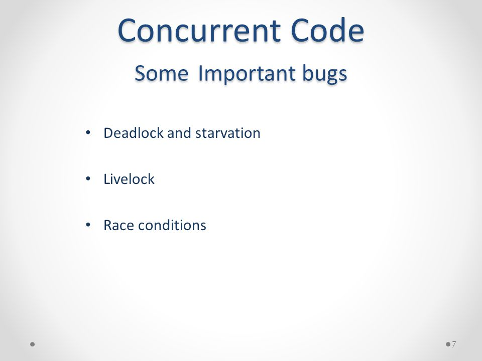 Concurrent Code Some Important bugs Deadlock and starvation Livelock Race conditions 7