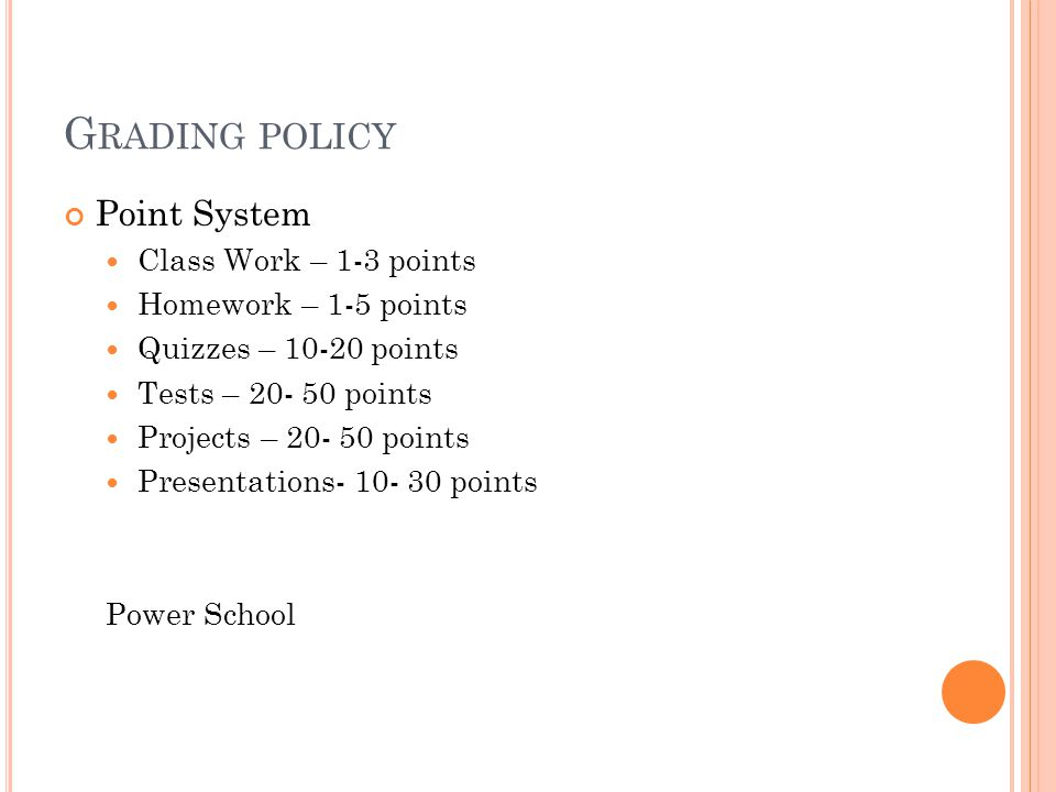 G RADING POLICY Point System Class Work – 1-3 points Homework – 1-5 points Quizzes – 10-20 points Tests – 20- 50 points Projects – 20- 50 points Presentations- 10- 30 points Power School
