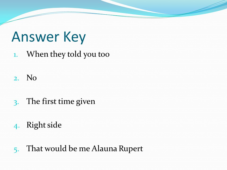 Answer Key 1. When they told you too 2. No 3. The first time given 4.