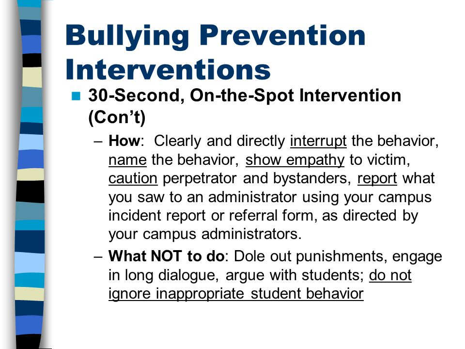 Bullying Prevention Interventions 30-Second, On-the-Spot Intervention (Con't) –How: Clearly and directly interrupt the behavior, name the behavior, show empathy to victim, caution perpetrator and bystanders, report what you saw to an administrator using your campus incident report or referral form, as directed by your campus administrators.