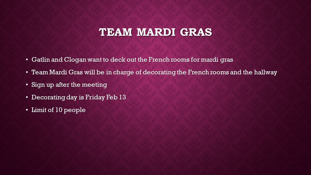 TEAM MARDI GRAS Gatlin and Clogan want to deck out the French rooms for mardi gras Gatlin and Clogan want to deck out the French rooms for mardi gras Team Mardi Gras will be in charge of decorating the French rooms and the hallway Team Mardi Gras will be in charge of decorating the French rooms and the hallway Sign up after the meeting Sign up after the meeting Decorating day is Friday Feb 13 Decorating day is Friday Feb 13 Limit of 10 people Limit of 10 people