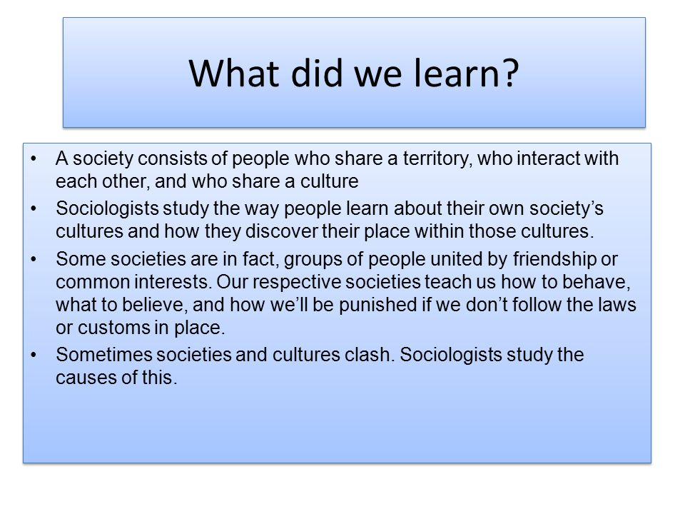 What did we learn? A society consists of people who share a territory, who interact with each other, and who share a culture Sociologists study the wa