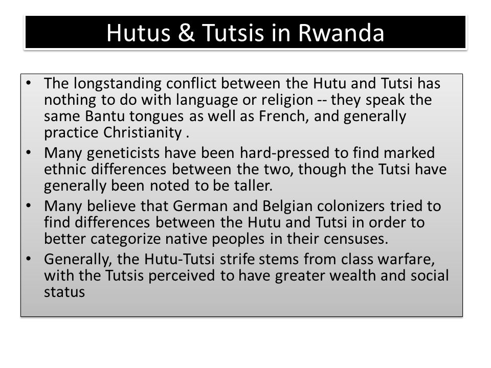Hutus & Tutsis in Rwanda The longstanding conflict between the Hutu and Tutsi has nothing to do with language or religion -- they speak the same Bantu
