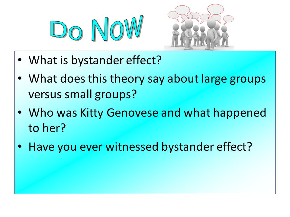 What is bystander effect? What does this theory say about large groups versus small groups? Who was Kitty Genovese and what happened to her? Have you