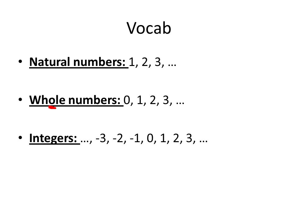 Vocab Natural numbers: 1, 2, 3, … Whole numbers: 0, 1, 2, 3, … Integers: …, -3, -2, -1, 0, 1, 2, 3, …