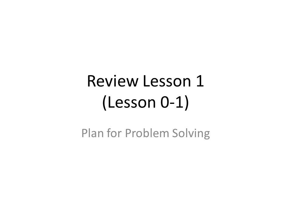 Review Lesson 1 (Lesson 0-1) Plan for Problem Solving