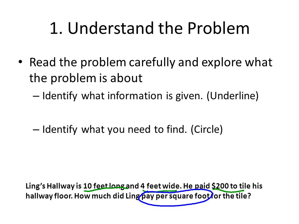 1. Understand the Problem Read the problem carefully and explore what the problem is about – Identify what information is given. (Underline) – Identif