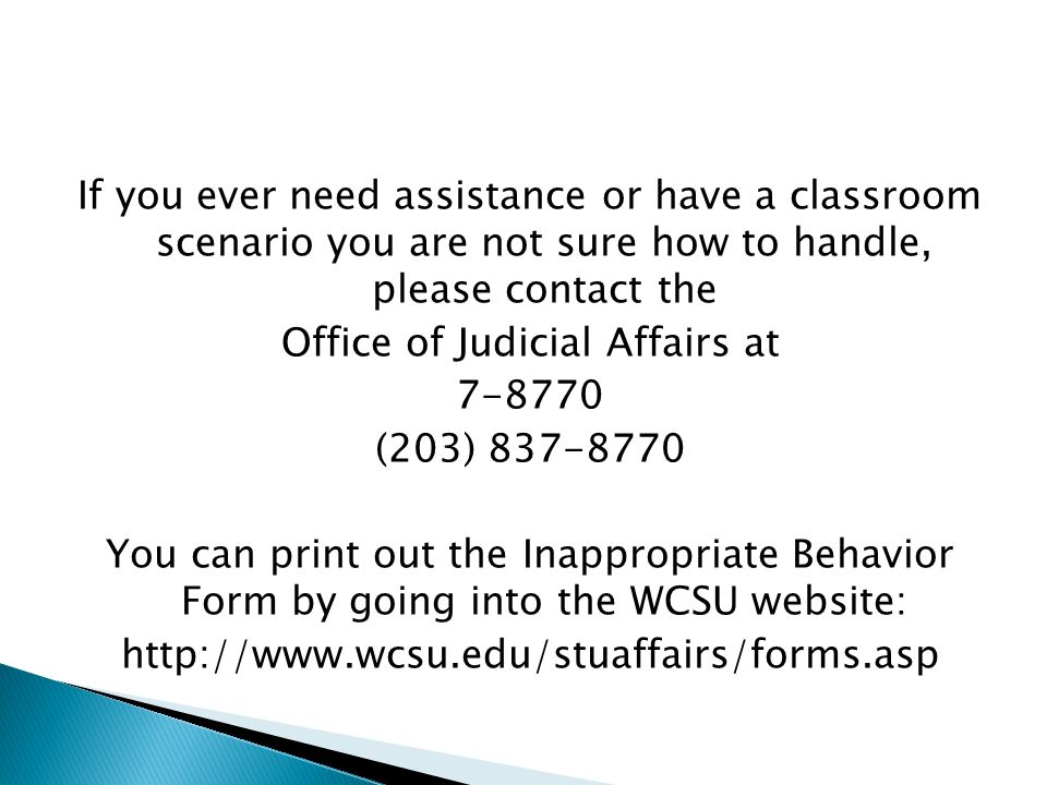 If you ever need assistance or have a classroom scenario you are not sure how to handle, please contact the Office of Judicial Affairs at 7-8770 (203) 837-8770 You can print out the Inappropriate Behavior Form by going into the WCSU website: http://www.wcsu.edu/stuaffairs/forms.asp